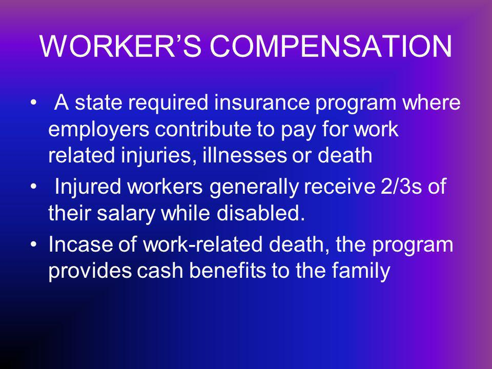 WORKERS COMPENSATION A state required insurance program where employers contribute to pay for work related injuries, illnesses or death Injured workers generally receive 2/3s of their salary while disabled.