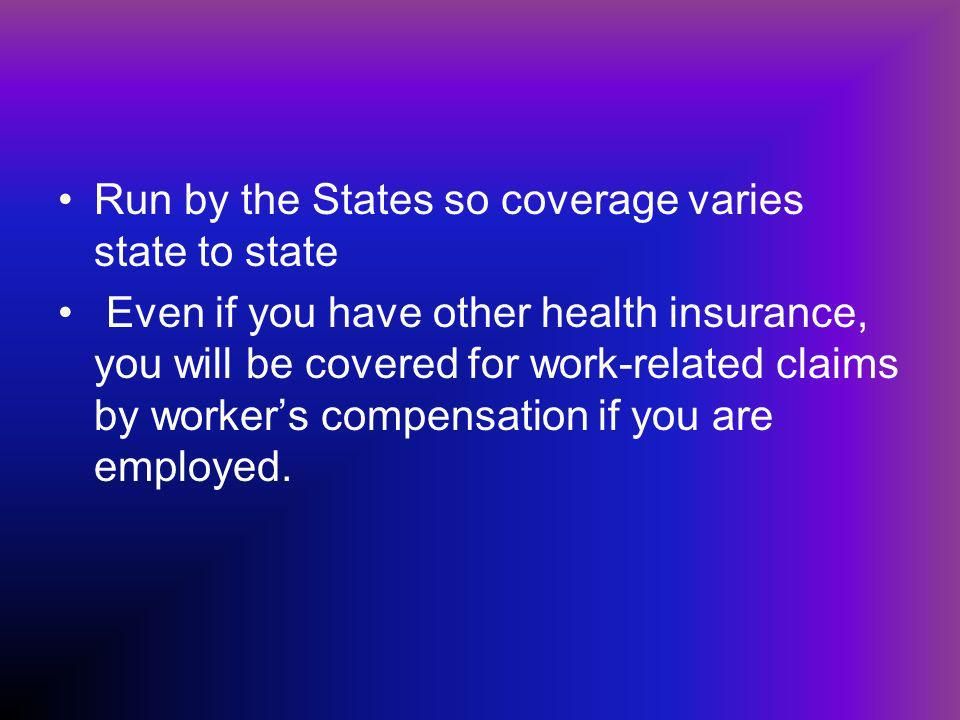 Run by the States so coverage varies state to state Even if you have other health insurance, you will be covered for work-related claims by workers compensation if you are employed.