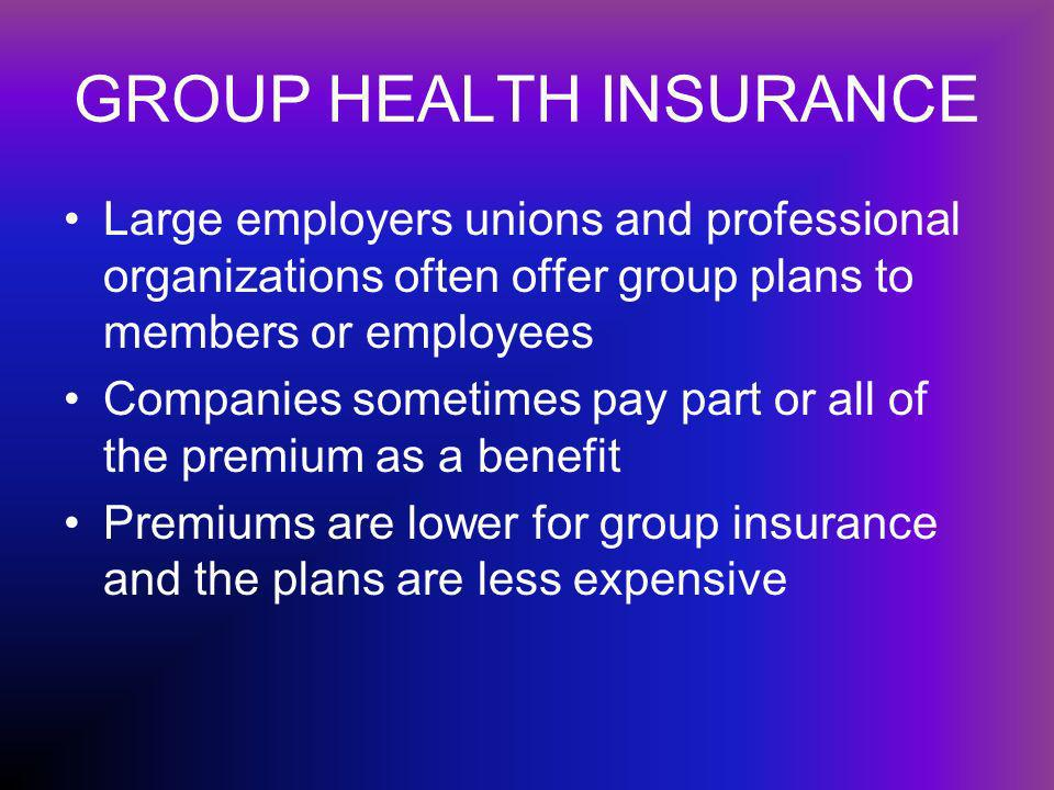 GROUP HEALTH INSURANCE Large employers unions and professional organizations often offer group plans to members or employees Companies sometimes pay part or all of the premium as a benefit Premiums are lower for group insurance and the plans are less expensive