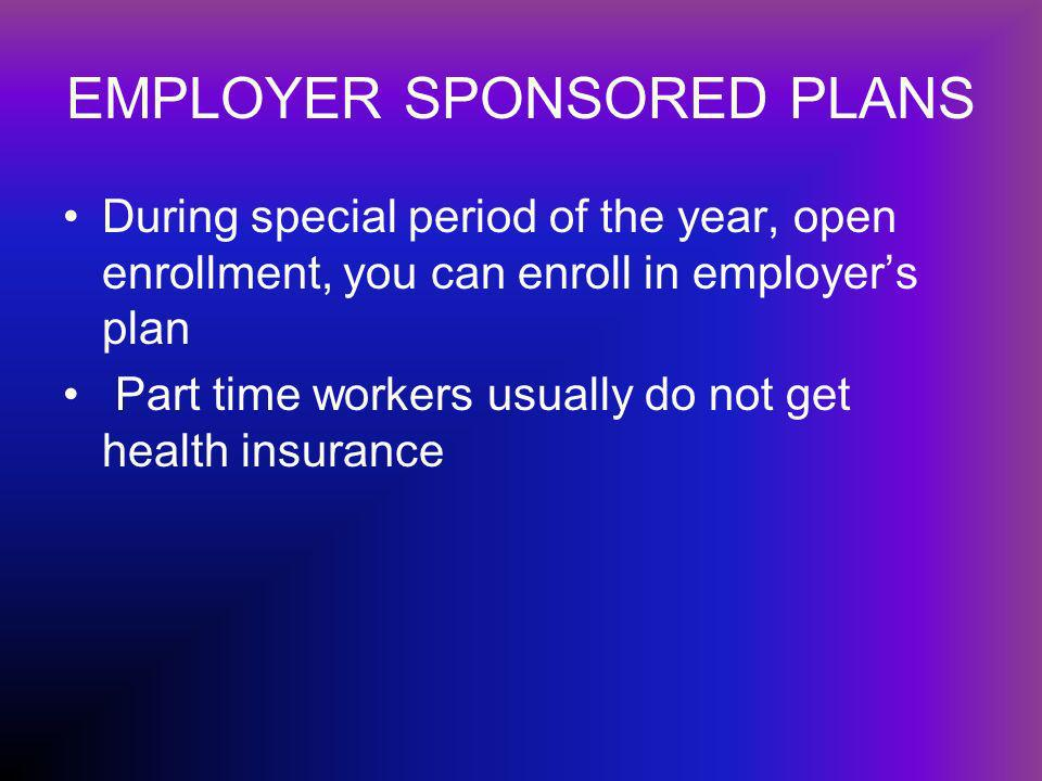 EMPLOYER SPONSORED PLANS During special period of the year, open enrollment, you can enroll in employers plan Part time workers usually do not get health insurance