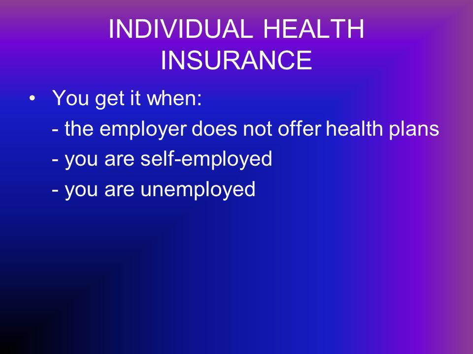INDIVIDUAL HEALTH INSURANCE You get it when: - the employer does not offer health plans - you are self-employed - you are unemployed