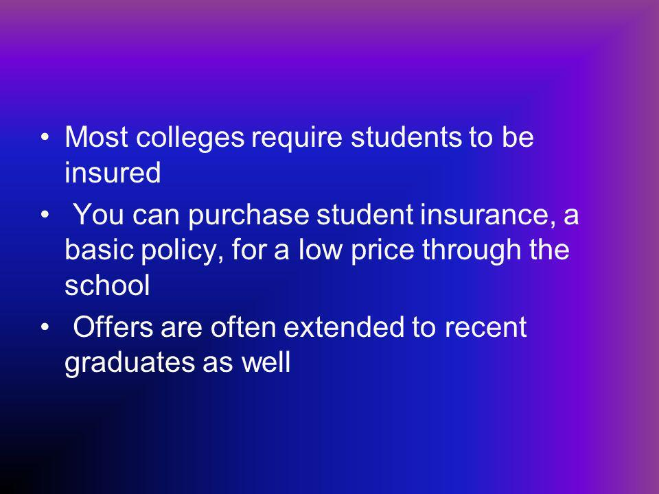 Most colleges require students to be insured You can purchase student insurance, a basic policy, for a low price through the school Offers are often extended to recent graduates as well