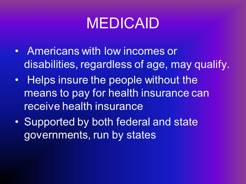 MEDICAID Americans with low incomes or disabilities, regardless of age, may qualify.