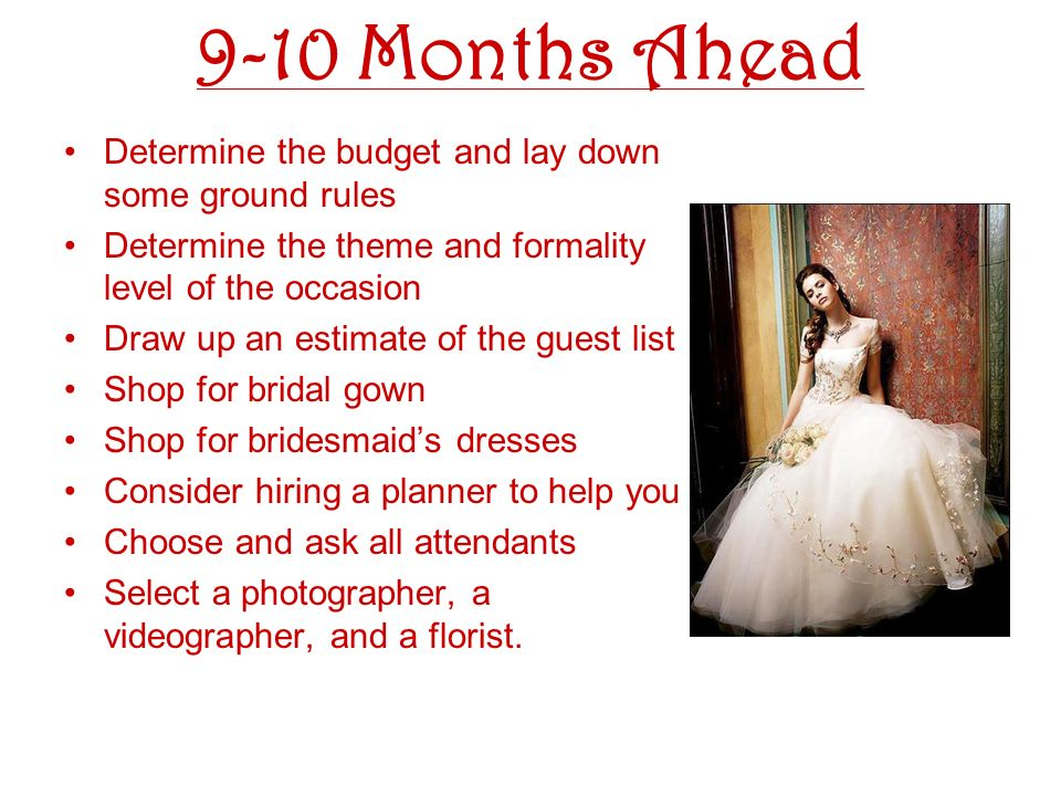 9-10 Months Ahead Determine the budget and lay down some ground rules Determine the theme and formality level of the occasion Draw up an estimate of the guest list Shop for bridal gown Shop for bridesmaids dresses Consider hiring a planner to help you Choose and ask all attendants Select a photographer, a videographer, and a florist.