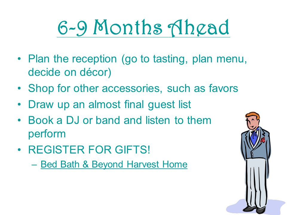 6-9 Months Ahead Plan the reception (go to tasting, plan menu, decide on décor) Shop for other accessories, such as favors Draw up an almost final guest list Book a DJ or band and listen to them perform REGISTER FOR GIFTS.