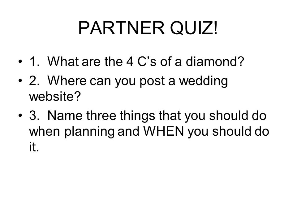 PARTNER QUIZ. 1. What are the 4 Cs of a diamond.