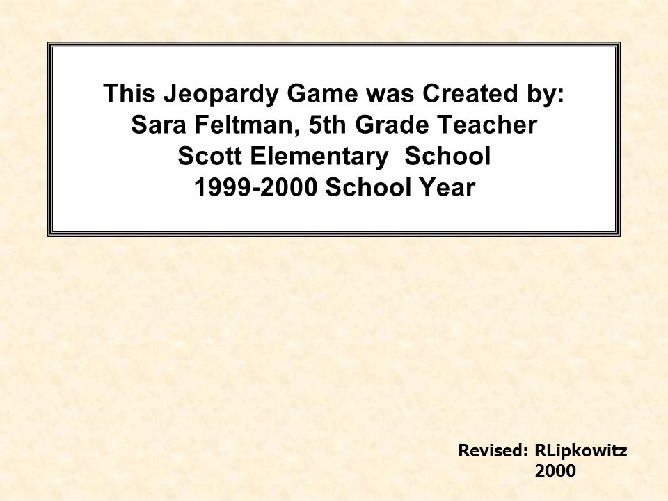 This Jeopardy Game was Created by: Sara Feltman, 5th Grade Teacher Scott Elementary School 1999-2000 School Year Revised: RLipkowitz 2000