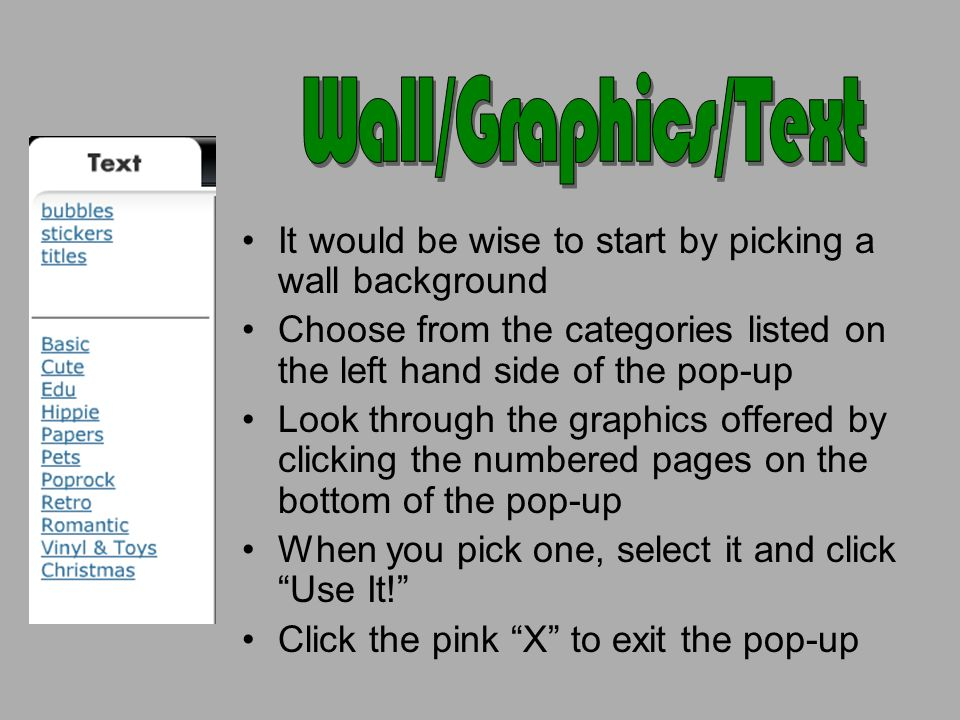 It would be wise to start by picking a wall background Choose from the categories listed on the left hand side of the pop-up Look through the graphics offered by clicking the numbered pages on the bottom of the pop-up When you pick one, select it and click Use It.