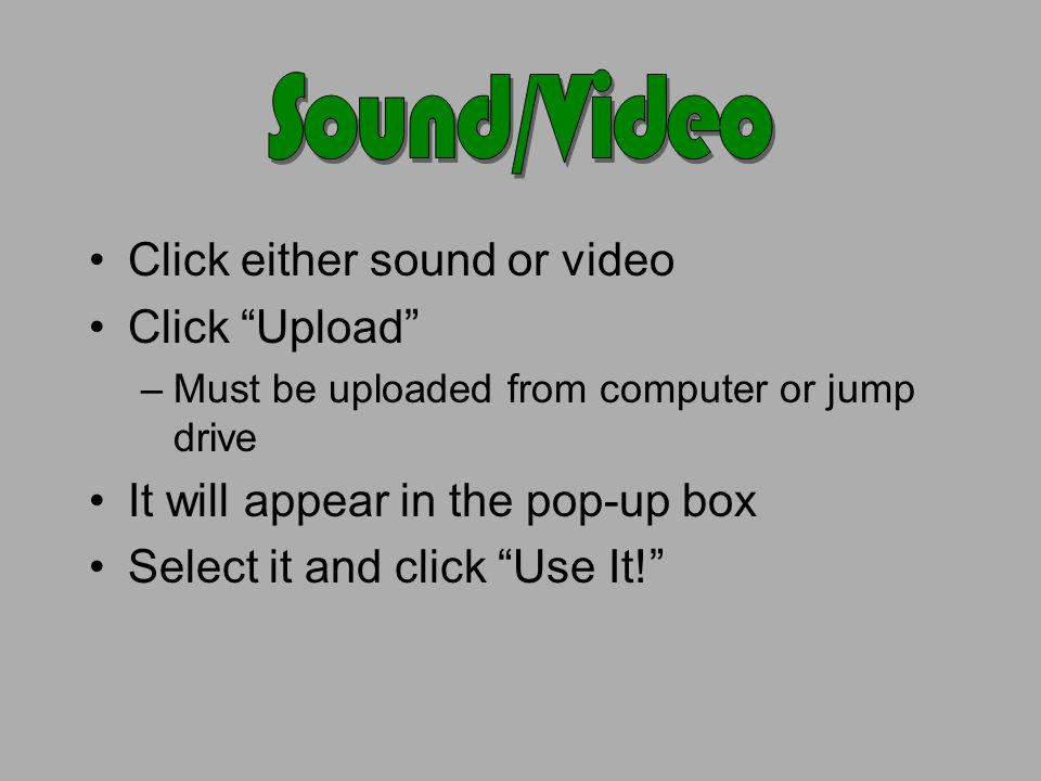 Click either sound or video Click Upload –Must be uploaded from computer or jump drive It will appear in the pop-up box Select it and click Use It!