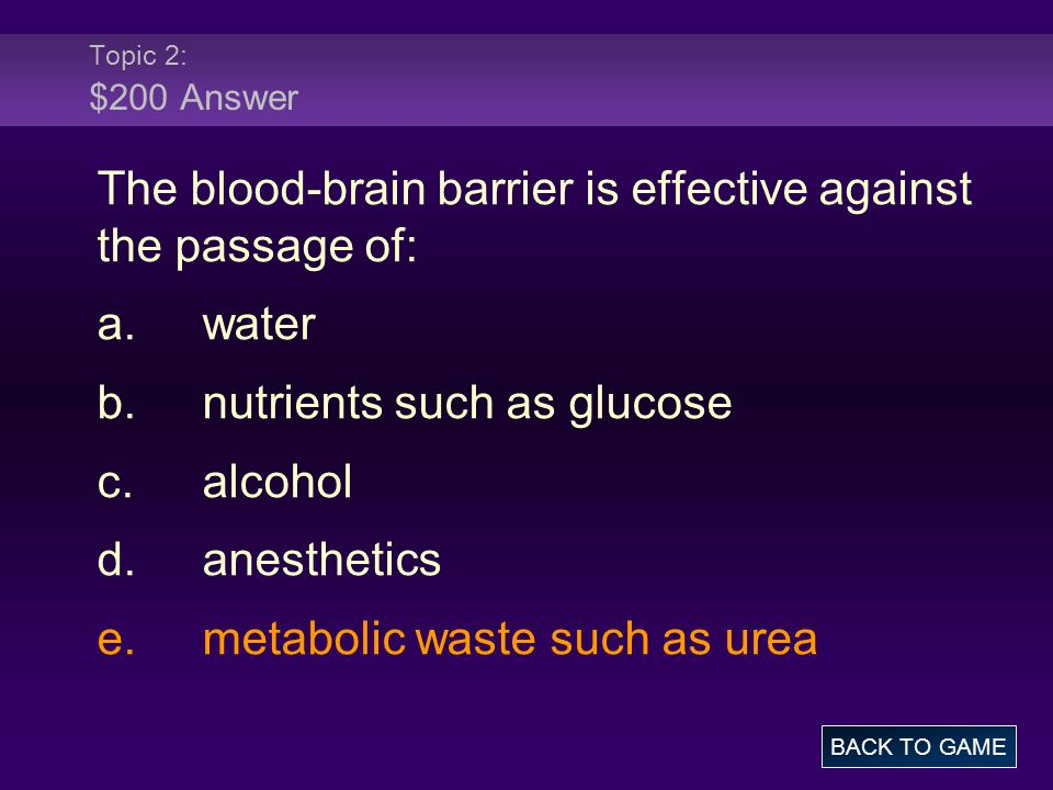 Topic 2: $200 Answer The blood-brain barrier is effective against the passage of: a.water b.nutrients such as glucose c.alcohol d.anesthetics e.metabolic waste such as urea BACK TO GAME