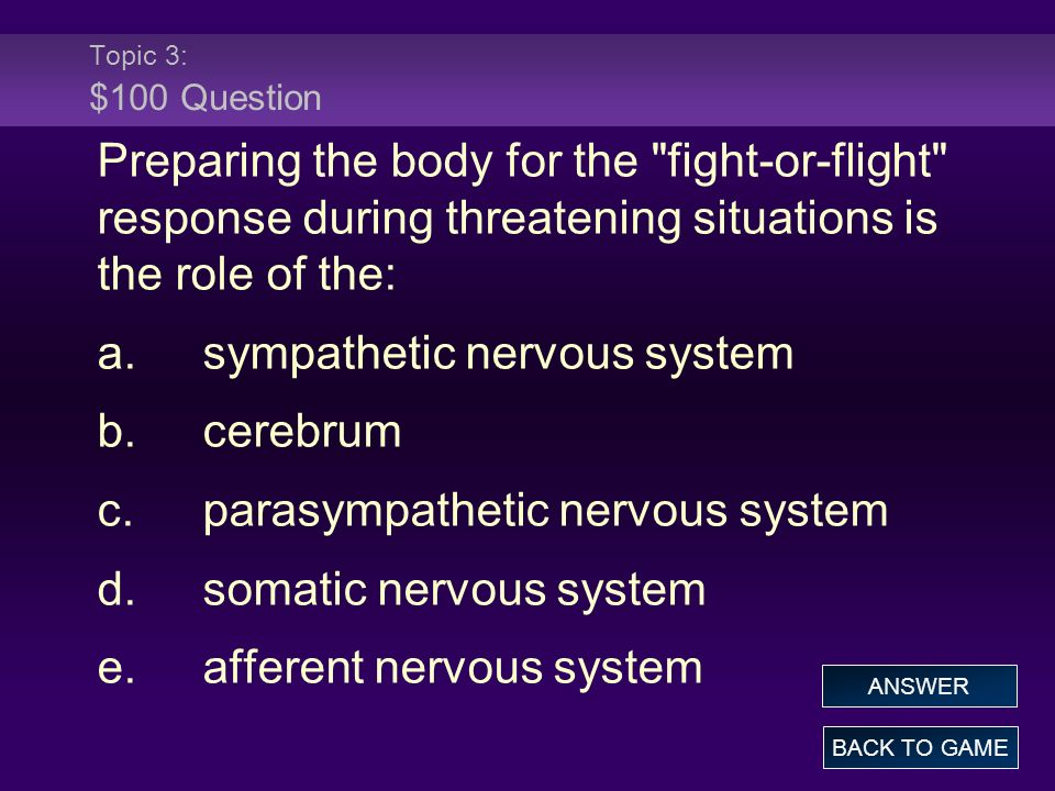 Topic 3: $100 Question Preparing the body for the fight-or-flight response during threatening situations is the role of the: a.sympathetic nervous system b.cerebrum c.parasympathetic nervous system d.somatic nervous system e.afferent nervous system BACK TO GAME ANSWER