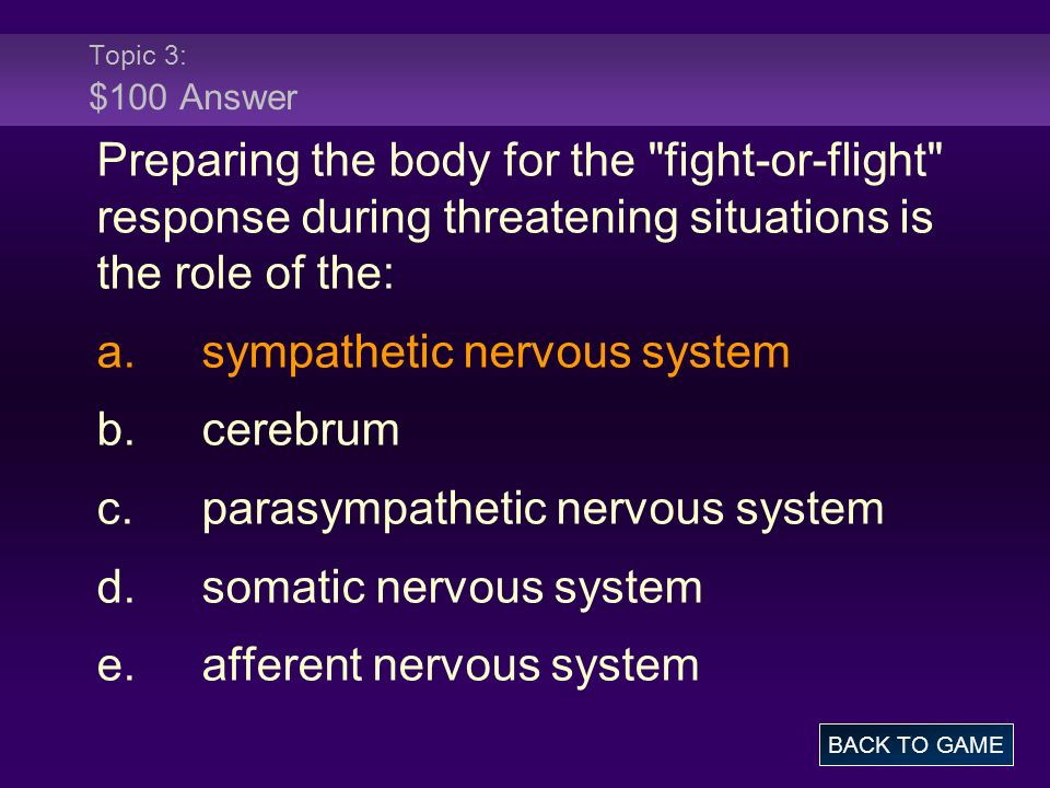 Topic 3: $100 Answer Preparing the body for the fight-or-flight response during threatening situations is the role of the: a.sympathetic nervous system b.cerebrum c.parasympathetic nervous system d.somatic nervous system e.afferent nervous system BACK TO GAME