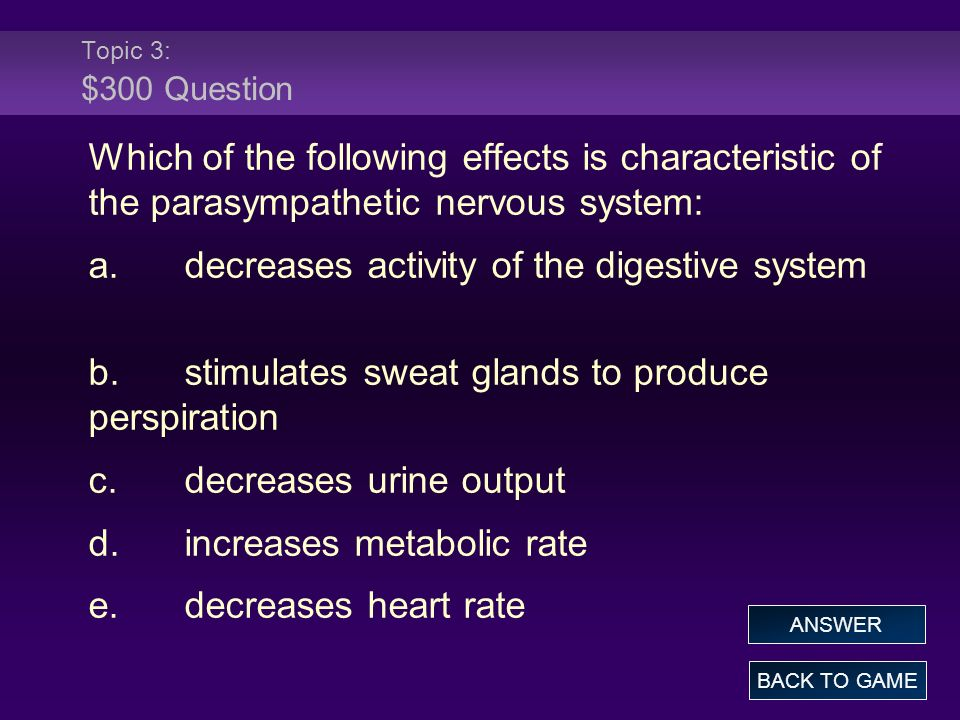 Topic 3: $300 Question Which of the following effects is characteristic of the parasympathetic nervous system: a.decreases activity of the digestive system b.stimulates sweat glands to produce perspiration c.decreases urine output d.increases metabolic rate e.decreases heart rate BACK TO GAME ANSWER