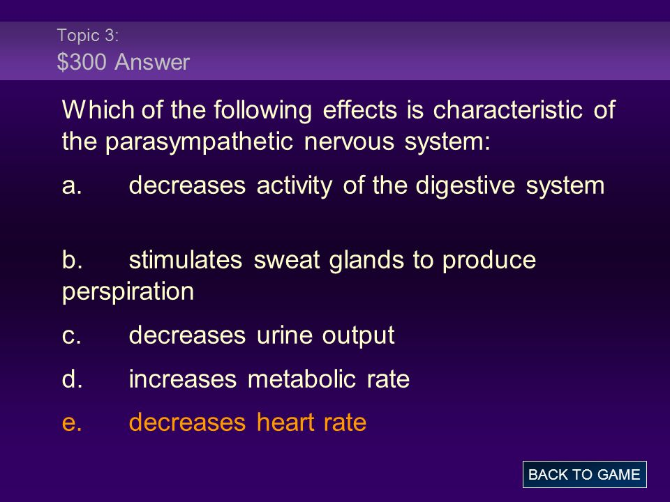 Topic 3: $300 Answer Which of the following effects is characteristic of the parasympathetic nervous system: a.decreases activity of the digestive system b.stimulates sweat glands to produce perspiration c.decreases urine output d.increases metabolic rate e.decreases heart rate BACK TO GAME