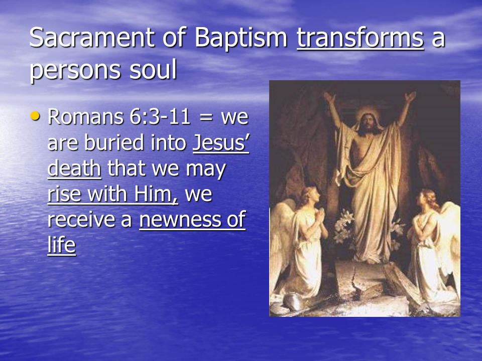 Sacrament of Baptism transforms a persons soul Romans 6:3-11 = we are buried into Jesus death that we may rise with Him, we receive a newness of life Romans 6:3-11 = we are buried into Jesus death that we may rise with Him, we receive a newness of life
