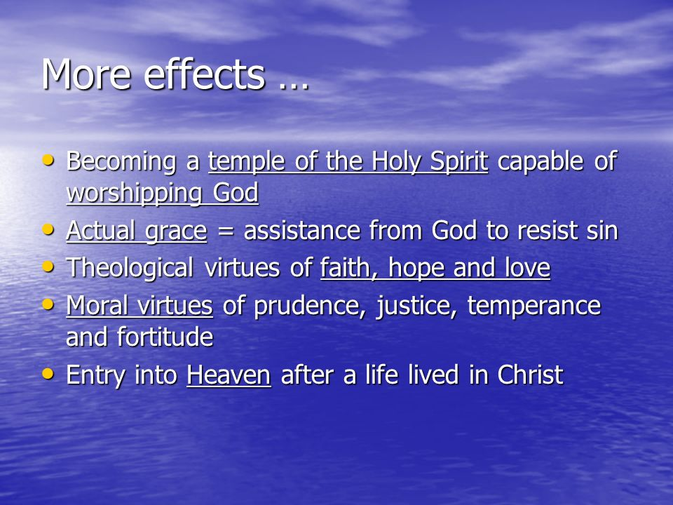 More effects … Becoming a temple of the Holy Spirit capable of worshipping God Becoming a temple of the Holy Spirit capable of worshipping God Actual grace = assistance from God to resist sin Actual grace = assistance from God to resist sin Theological virtues of faith, hope and love Theological virtues of faith, hope and love Moral virtues of prudence, justice, temperance and fortitude Moral virtues of prudence, justice, temperance and fortitude Entry into Heaven after a life lived in Christ Entry into Heaven after a life lived in Christ