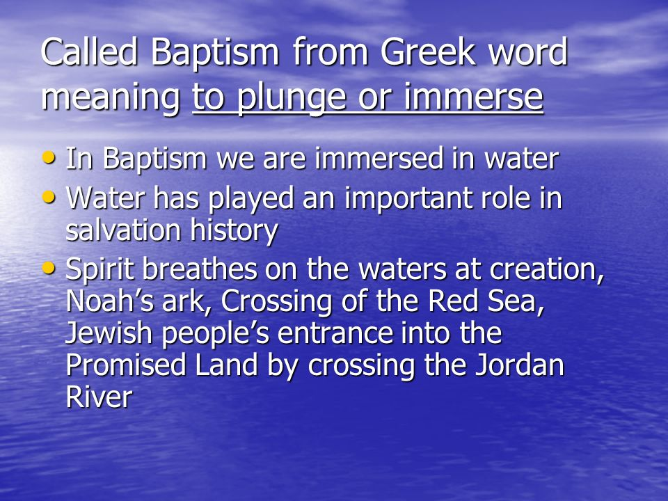 Called Baptism from Greek word meaning to plunge or immerse In Baptism we are immersed in water In Baptism we are immersed in water Water has played an important role in salvation history Water has played an important role in salvation history Spirit breathes on the waters at creation, Noahs ark, Crossing of the Red Sea, Jewish peoples entrance into the Promised Land by crossing the Jordan River Spirit breathes on the waters at creation, Noahs ark, Crossing of the Red Sea, Jewish peoples entrance into the Promised Land by crossing the Jordan River