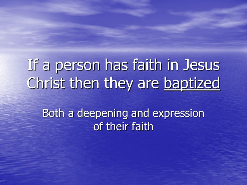 If a person has faith in Jesus Christ then they are baptized Both a deepening and expression of their faith