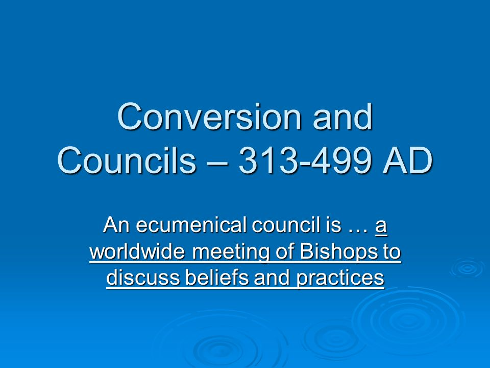 Conversion and Councils – 313-499 AD An ecumenical council is … a worldwide meeting of Bishops to discuss beliefs and practices