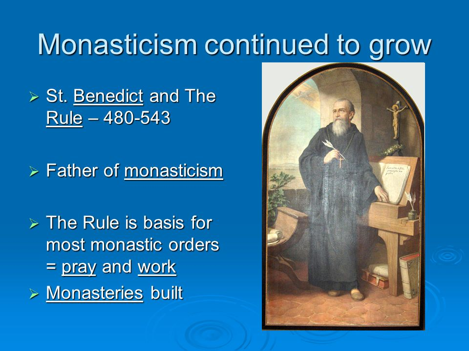 Monasticism continued to grow St. Benedict and The Rule – 480-543 St.