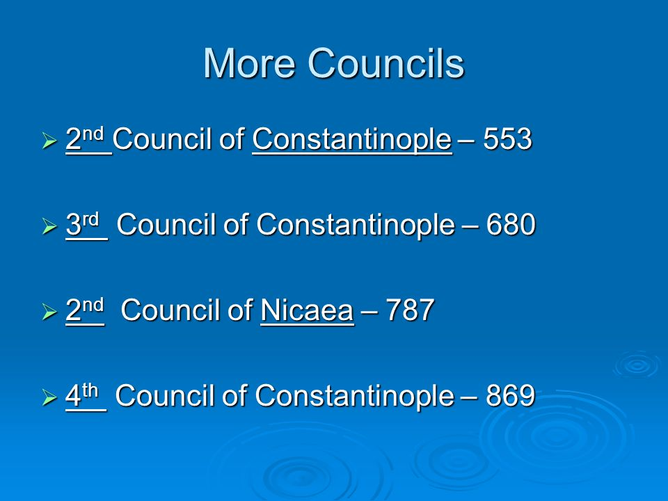 More Councils 2 nd Council of Constantinople – 553 2 nd Council of Constantinople – 553 3 rd Council of Constantinople – 680 3 rd Council of Constantinople – 680 2 nd Council of Nicaea – 787 2 nd Council of Nicaea – 787 4 th Council of Constantinople – 869 4 th Council of Constantinople – 869