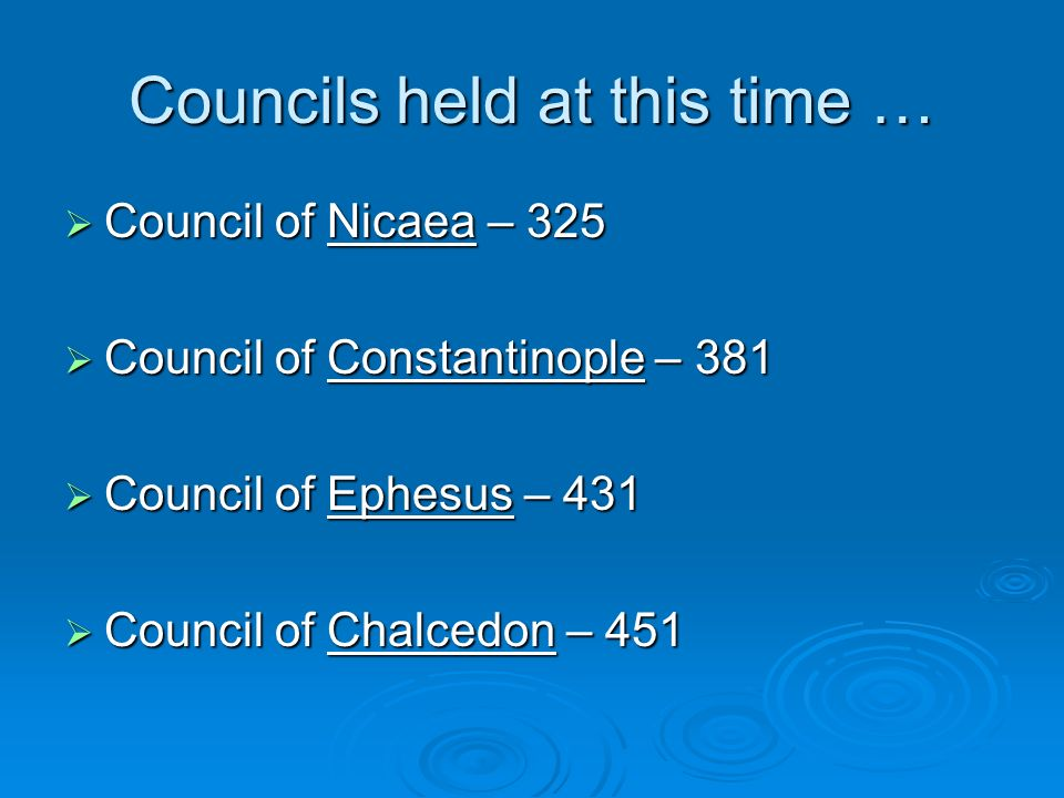 Councils held at this time … Council of Nicaea – 325 Council of Nicaea – 325 Council of Constantinople – 381 Council of Constantinople – 381 Council of Ephesus – 431 Council of Ephesus – 431 Council of Chalcedon – 451 Council of Chalcedon – 451