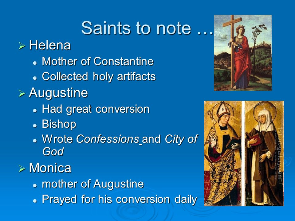 Saints to note … Helena Helena Mother of Constantine Mother of Constantine Collected holy artifacts Collected holy artifacts Augustine Augustine Had great conversion Had great conversion Bishop Bishop Wrote Confessions and City of God Wrote Confessions and City of God Monica Monica mother of Augustine mother of Augustine Prayed for his conversion daily Prayed for his conversion daily