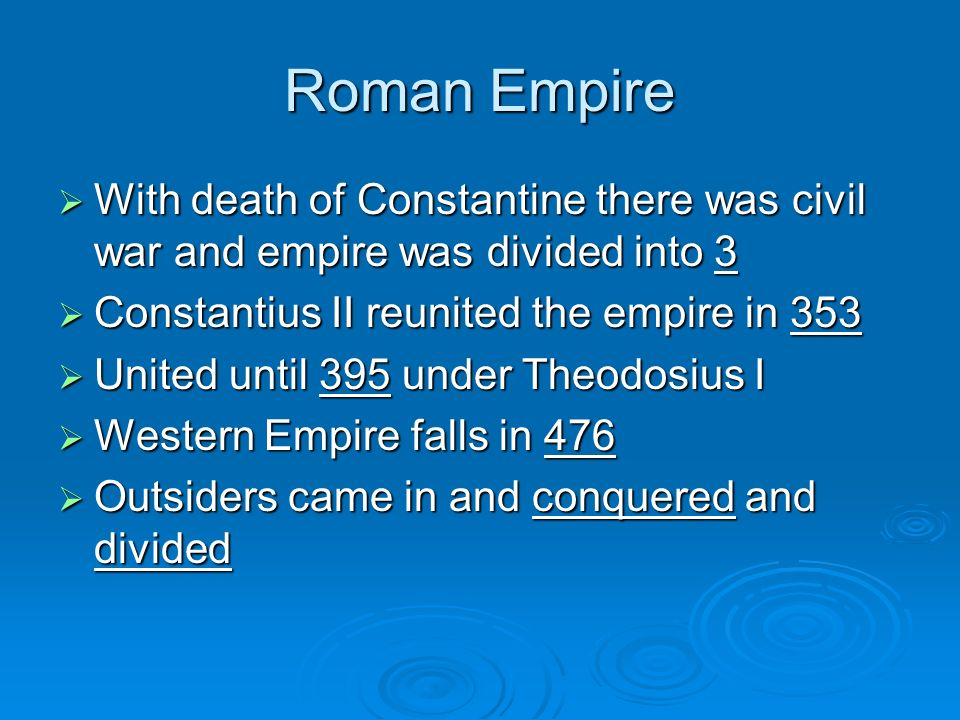 Roman Empire With death of Constantine there was civil war and empire was divided into 3 With death of Constantine there was civil war and empire was divided into 3 Constantius II reunited the empire in 353 Constantius II reunited the empire in 353 United until 395 under Theodosius I United until 395 under Theodosius I Western Empire falls in 476 Western Empire falls in 476 Outsiders came in and conquered and divided Outsiders came in and conquered and divided