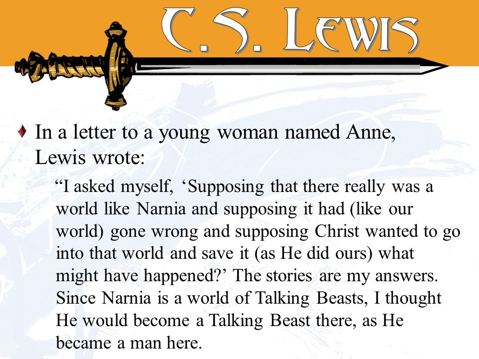 In a letter to a young woman named Anne, Lewis wrote: I asked myself, Supposing that there really was a world like Narnia and supposing it had (like our world) gone wrong and supposing Christ wanted to go into that world and save it (as He did ours) what might have happened.