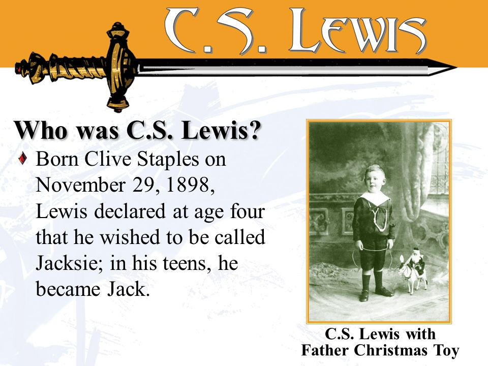 Born Clive Staples on November 29, 1898, Lewis declared at age four that he wished to be called Jacksie; in his teens, he became Jack.