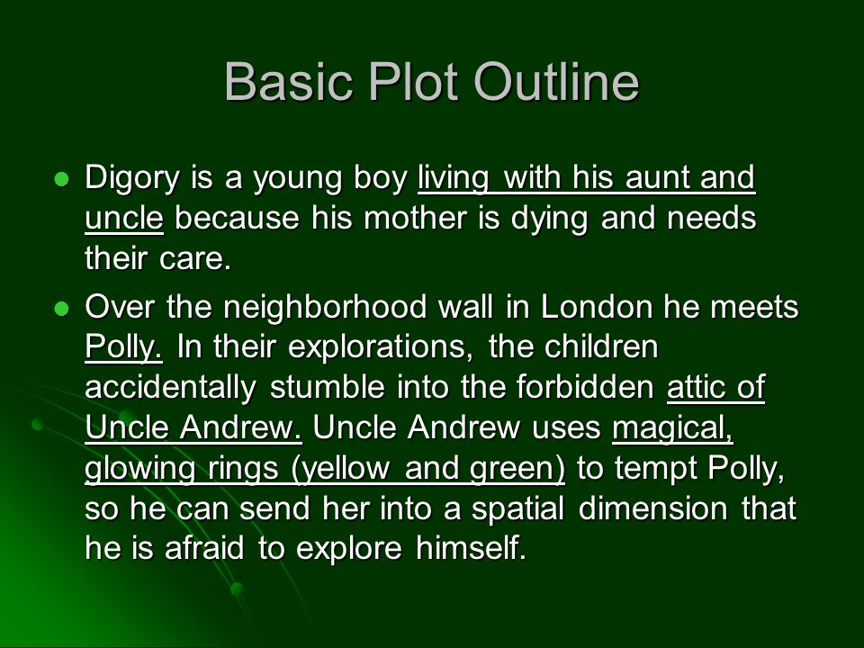 Basic Plot Outline Digory is a young boy living with his aunt and uncle because his mother is dying and needs their care.