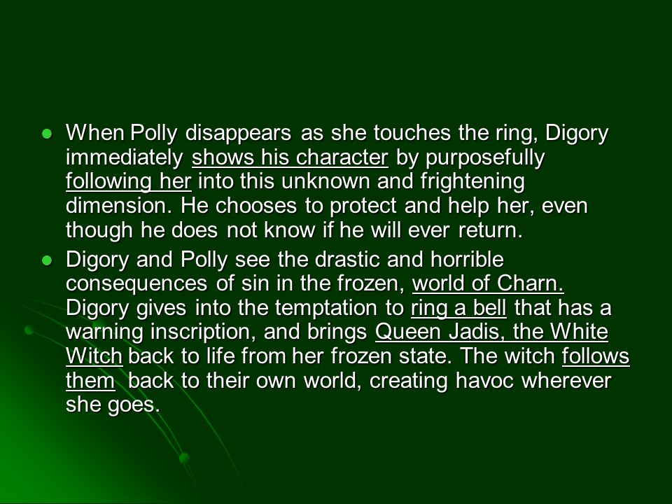 When Polly disappears as she touches the ring, Digory immediately shows his character by purposefully following her into this unknown and frightening dimension.