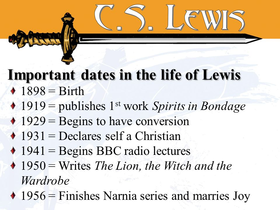 1898 = Birth 1919 = publishes 1 st work Spirits in Bondage 1929 = Begins to have conversion 1931 = Declares self a Christian 1941 = Begins BBC radio lectures 1950 = Writes The Lion, the Witch and the Wardrobe 1956 = Finishes Narnia series and marries Joy Important dates in the life of Lewis