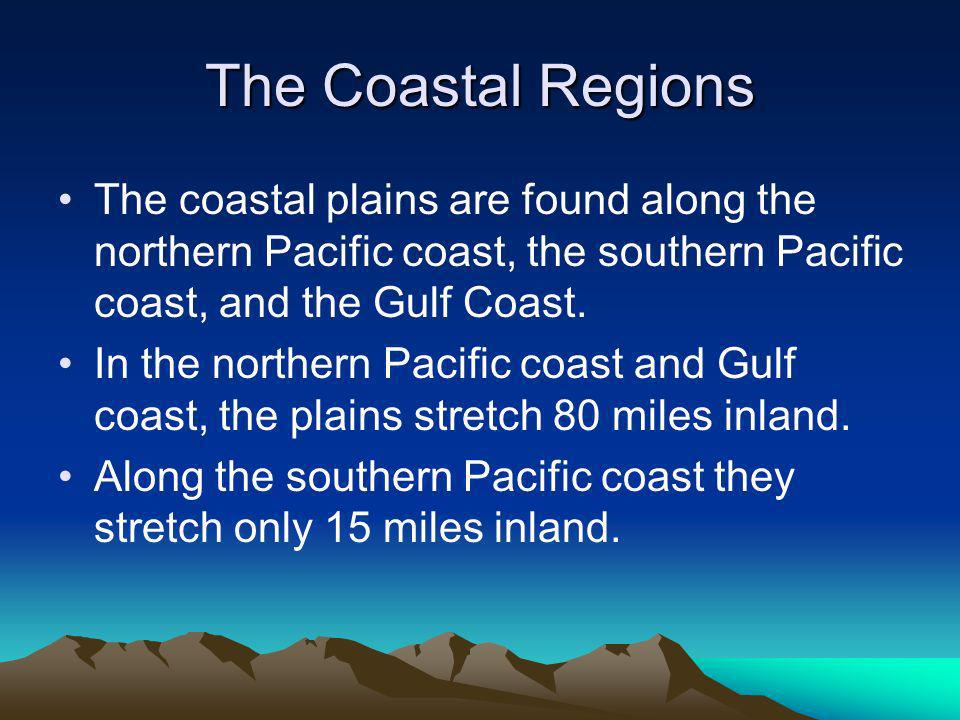 The Coastal Regions The coastal plains are found along the northern Pacific coast, the southern Pacific coast, and the Gulf Coast.