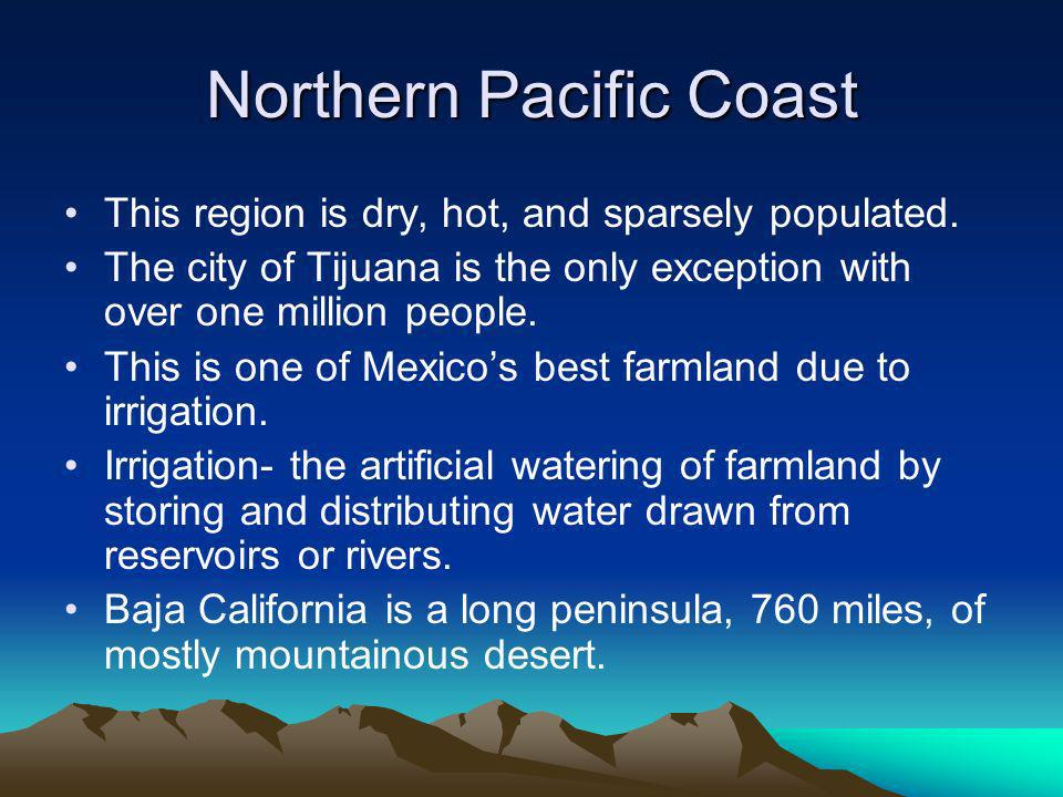 Northern Pacific Coast This region is dry, hot, and sparsely populated.