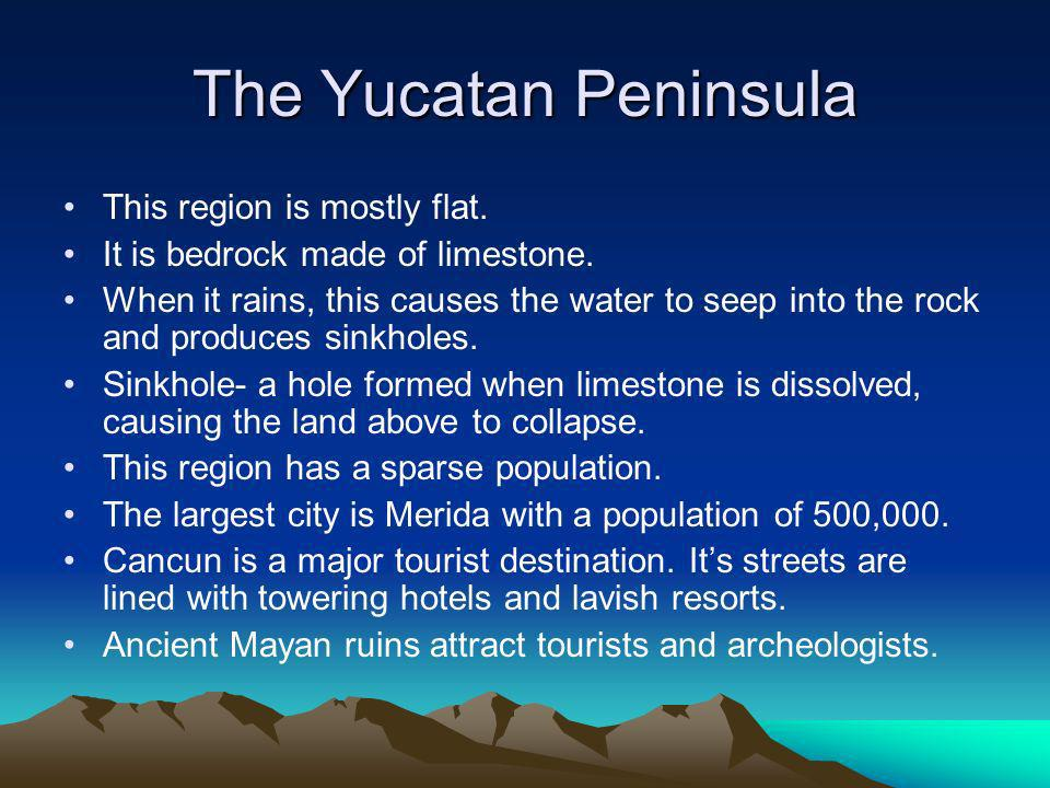 The Yucatan Peninsula This region is mostly flat. It is bedrock made of limestone.