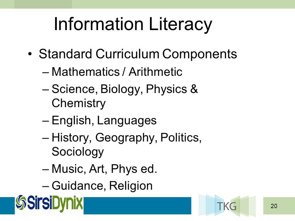 20 Information Literacy Standard Curriculum Components –Mathematics / Arithmetic –Science, Biology, Physics & Chemistry –English, Languages –History, Geography, Politics, Sociology –Music, Art, Phys ed.