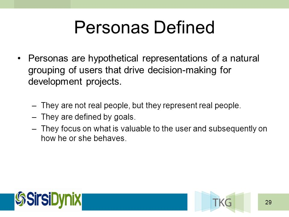 29 Personas are hypothetical representations of a natural grouping of users that drive decision-making for development projects.