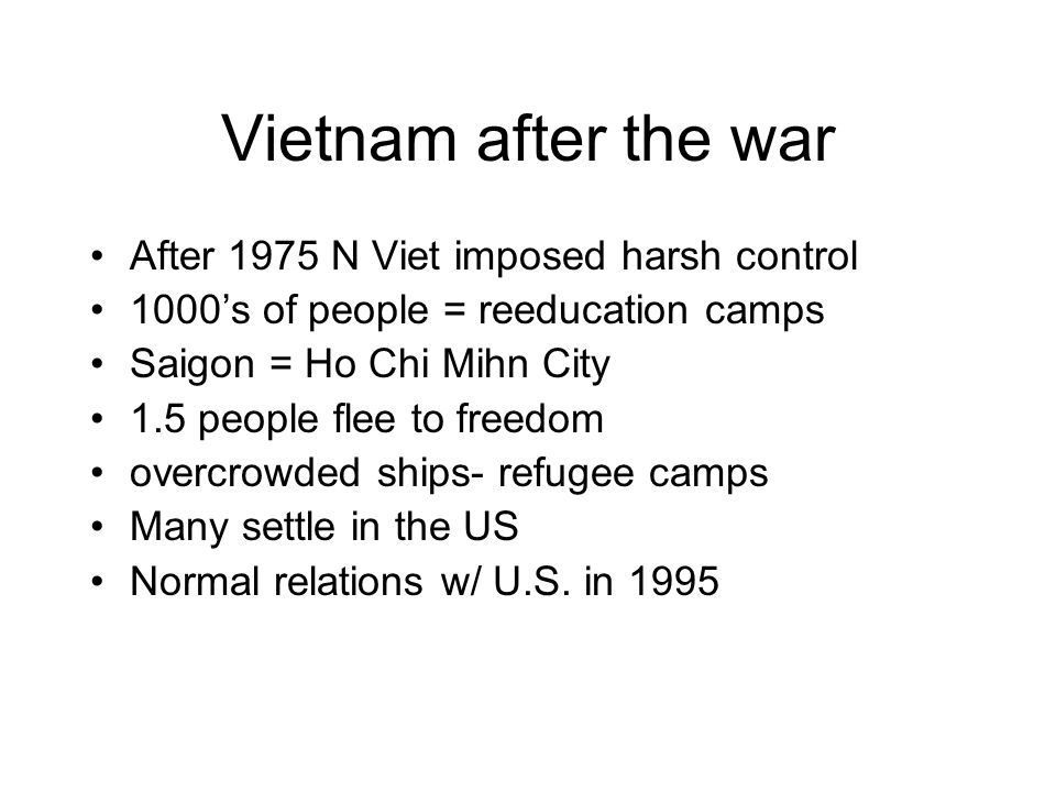 Vietnam after the war After 1975 N Viet imposed harsh control 1000s of people = reeducation camps Saigon = Ho Chi Mihn City 1.5 people flee to freedom overcrowded ships- refugee camps Many settle in the US Normal relations w/ U.S.