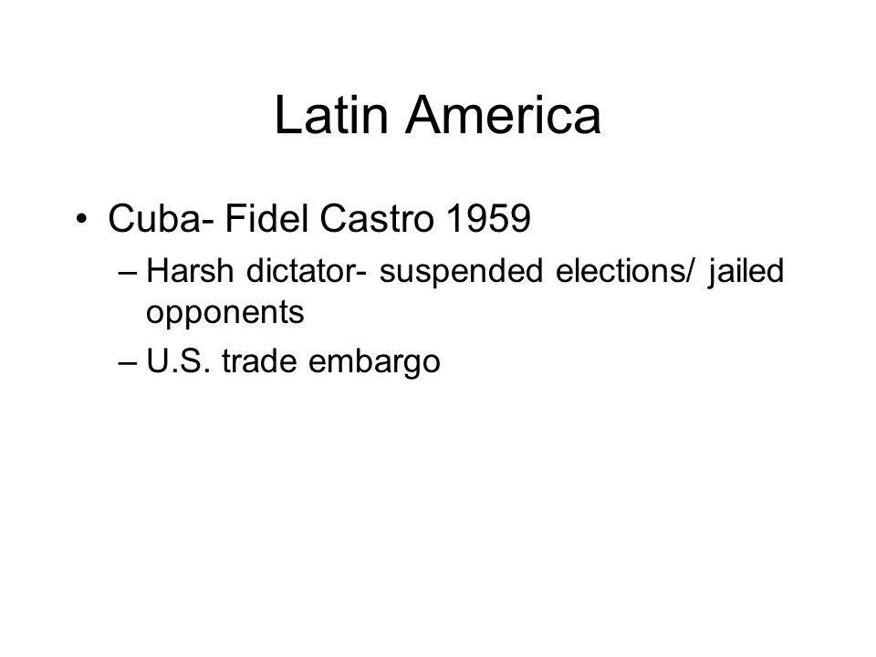 Latin America Cuba- Fidel Castro 1959 –Harsh dictator- suspended elections/ jailed opponents –U.S.