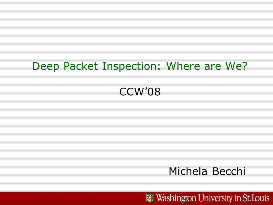 Deep Packet Inspection: Where are We CCW08 Michela Becchi