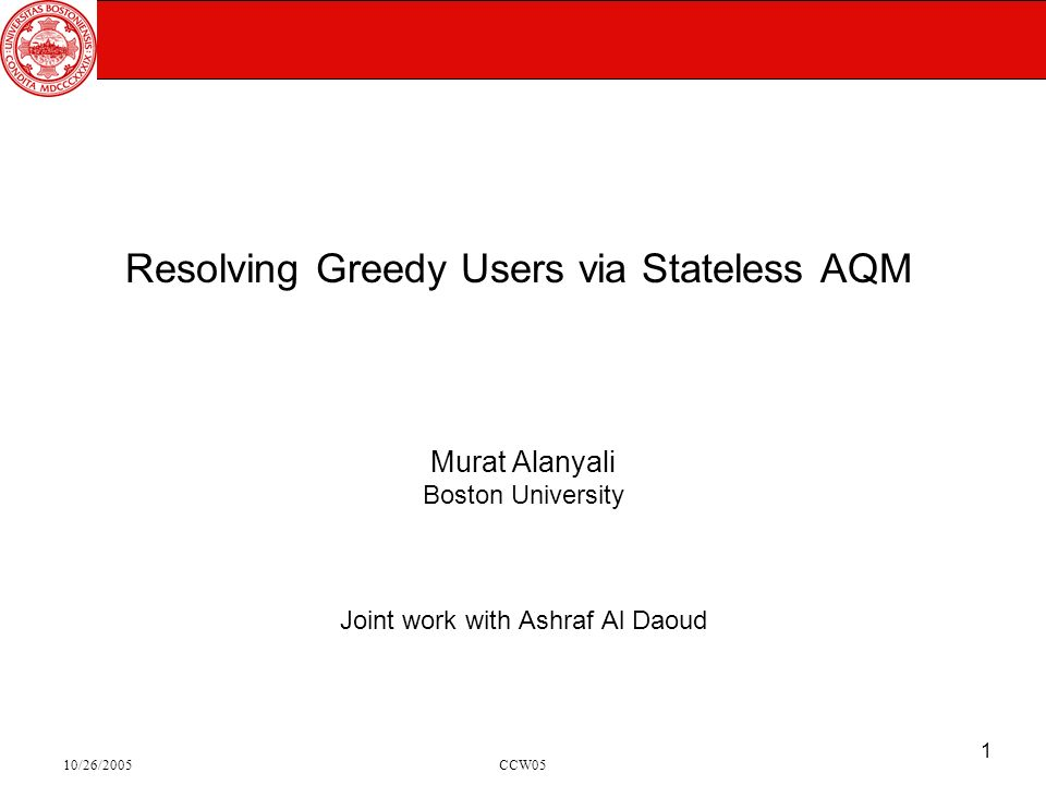 10/26/2005CCW05 1 Resolving Greedy Users via Stateless AQM Murat Alanyali Boston University Joint work with Ashraf Al Daoud