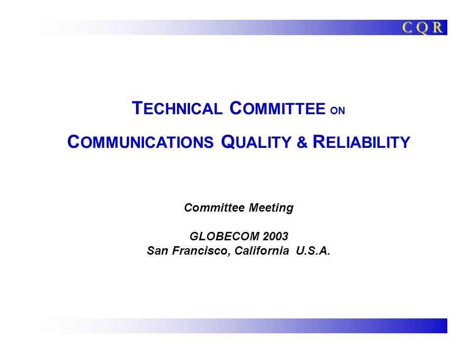 T ECHNICAL C OMMITTEE ON C OMMUNICATIONS Q UALITY & R ELIABILITY Committee Meeting GLOBECOM 2003 San Francisco, California U.S.A.