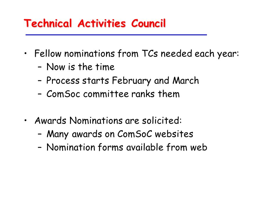 Technical Activities Council Fellow nominations from TCs needed each year: –Now is the time –Process starts February and March –ComSoc committee ranks them Awards Nominations are solicited: –Many awards on ComSoC websites –Nomination forms available from web
