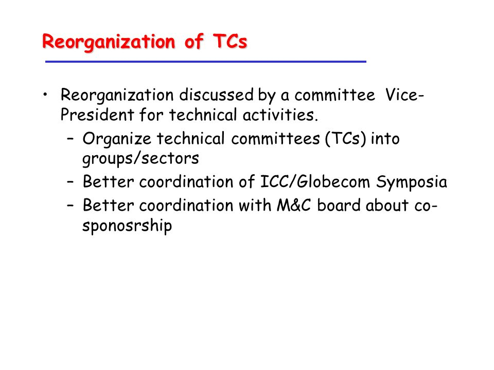 Reorganization of TCs Reorganization discussed by a committee Vice- President for technical activities.
