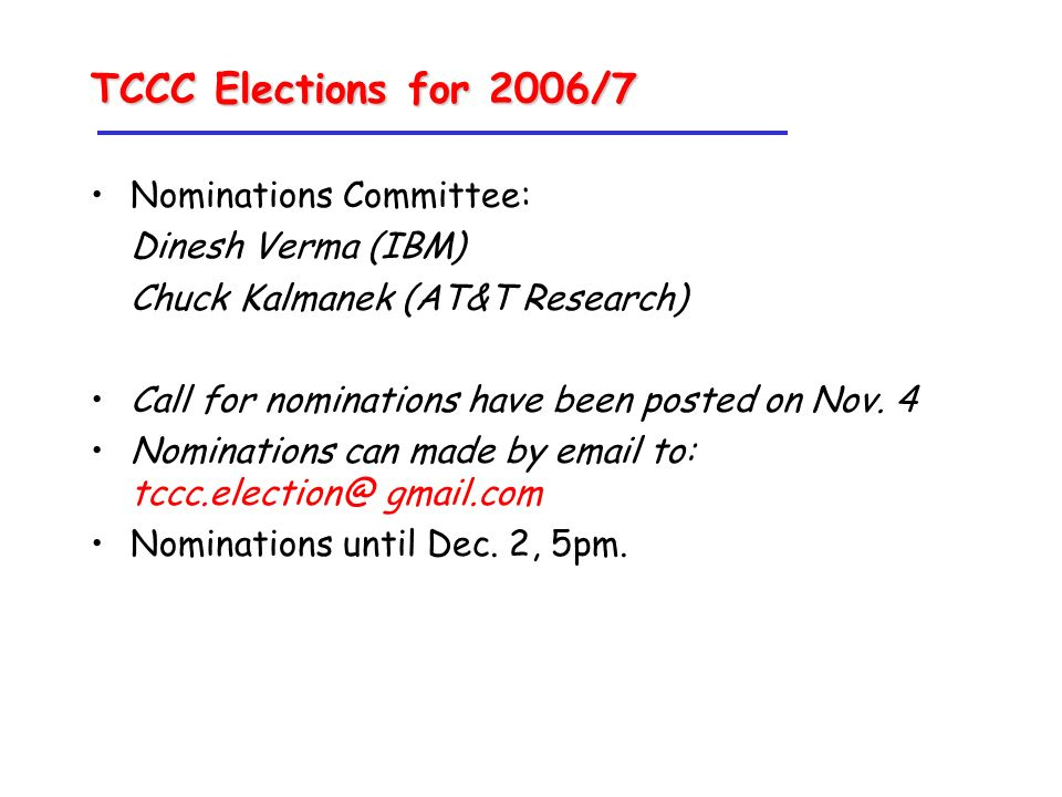 TCCC Elections for 2006/7 Nominations Committee: Dinesh Verma (IBM) Chuck Kalmanek (AT&T Research) Call for nominations have been posted on Nov.