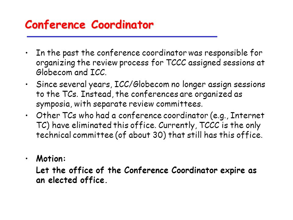Conference Coordinator In the past the conference coordinator was responsible for organizing the review process for TCCC assigned sessions at Globecom and ICC.
