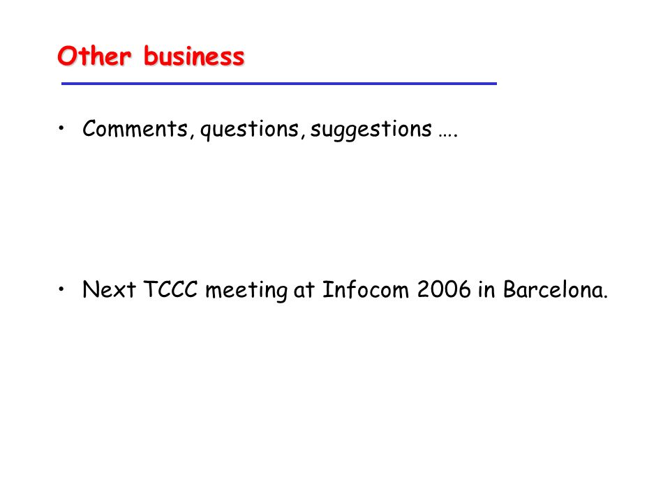 Other business Comments, questions, suggestions …. Next TCCC meeting at Infocom 2006 in Barcelona.