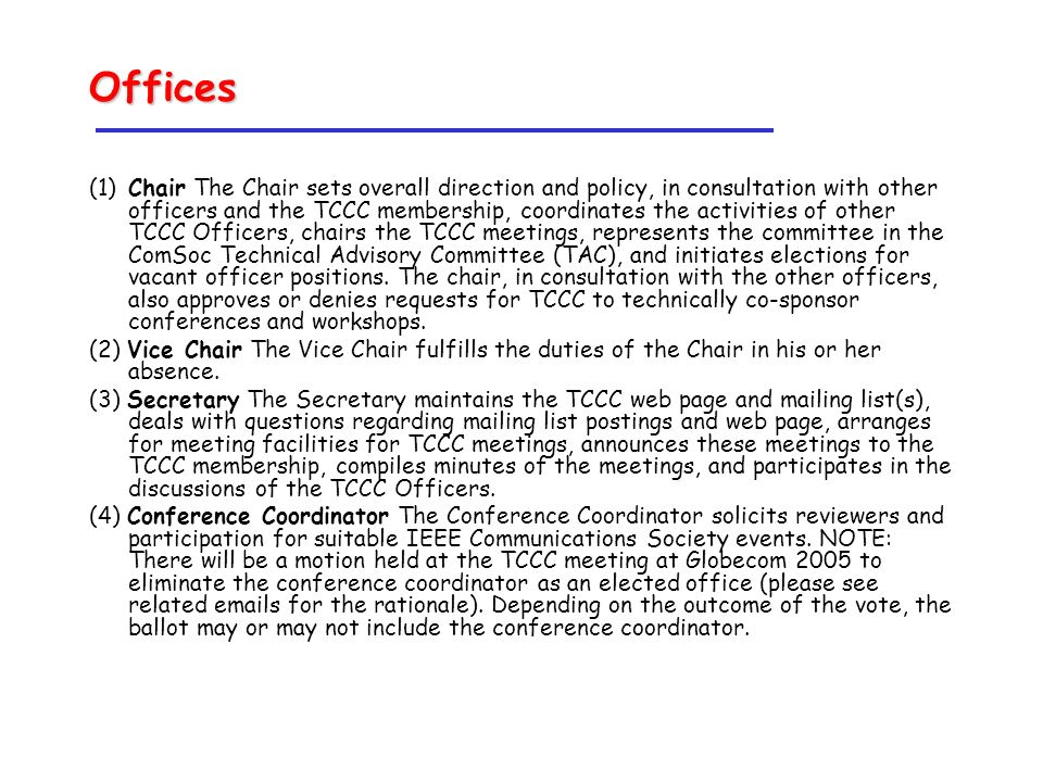 Offices (1) Chair The Chair sets overall direction and policy, in consultation with other officers and the TCCC membership, coordinates the activities of other TCCC Officers, chairs the TCCC meetings, represents the committee in the ComSoc Technical Advisory Committee (TAC), and initiates elections for vacant officer positions.