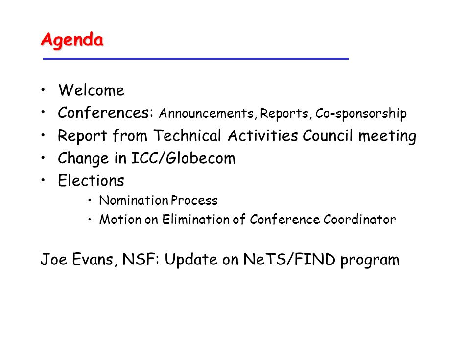 Agenda Welcome Conferences: Announcements, Reports, Co-sponsorship Report from Technical Activities Council meeting Change in ICC/Globecom Elections Nomination Process Motion on Elimination of Conference Coordinator Joe Evans, NSF: Update on NeTS/FIND program